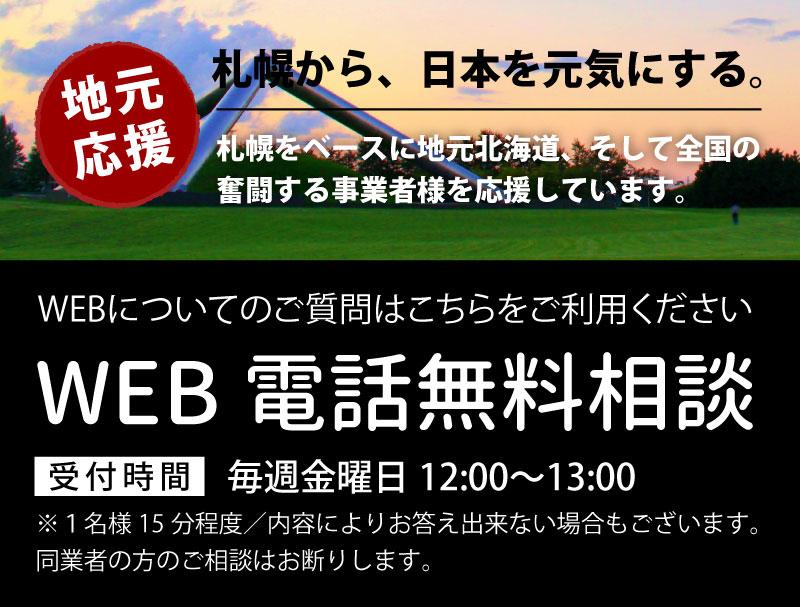 地元応援!札幌から、日本を元気にする。「WEB電話無料相談」WEBについてのご質問はこちら、毎週金曜日12:00〜13:00受付。札幌をベースに地元北海道、そして全国の奮闘する事業者様を応援しています。※1名様15分程度/内容によりお答え出来ない場合もございます。同業者の方のご相談はお断りします。